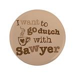 """I want to go dutch w/Sawyer 3.5"""" Button"""