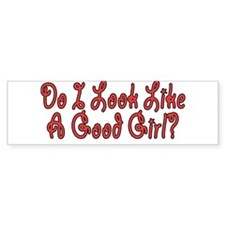 DO I LOOK LIKE A GOOD GIRL? Bumper Sticker