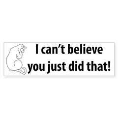 Can't Believe You Did That! Bumper Bumper Sticker