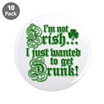 "Not IRISH Just DRUNK 3.5"" Button (10 pack)"