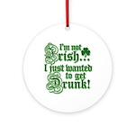 Not IRISH Just DRUNK Ornament (Round)