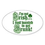 Not IRISH Just DRUNK Sticker (Oval)