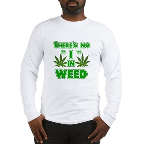 There's no I in weed Long Sleeve T-Shirt