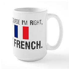 Of Course I'm Right I'm Frenc Mug