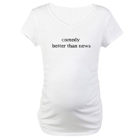 Comedy better than news Maternity T-Shirt
