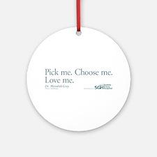 Pick me. Choose me. Love me. Round Ornament