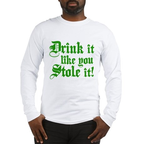 Drink it like you stole it! Long Sleeve T-Shirt