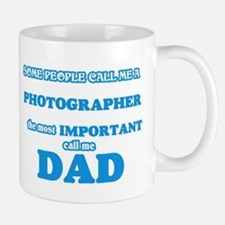 Some call me a Photographer, the most importa Mugs