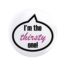 "I'm the thirsty one! 3.5"" Button"