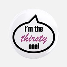"""I'm the thirsty one! 3.5"""" Button"""