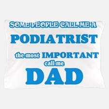 Some call me a Podiatrist, the most im Pillow Case