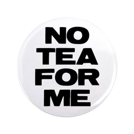 """NO TEA FOR ME 3.5"""" Button"""