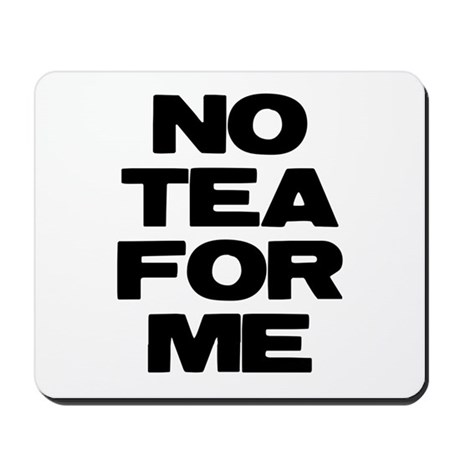 NO TEA FOR ME Mousepad