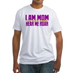 I Am Mom (You Dont' Wanna) Hear Me Roar. Fitted T-