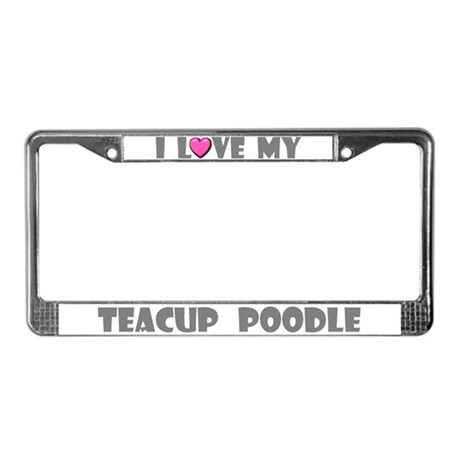 I Love My Teacup Poodle License Plate Frame