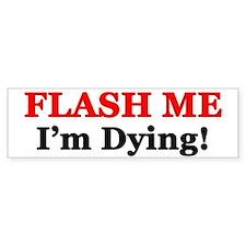 """""""Flash Me I'm Dying!"""" Bumper Bumper Sticker"""