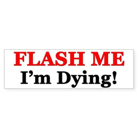 """Flash Me I'm Dying!"" Bumper Sticker"