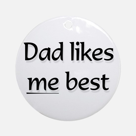 Dad likes me best ..  Ornament (Round)