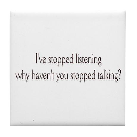 I've stopped listening .. Tile Coaster