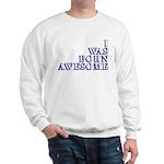 I Was Born Awesome Sweatshirt