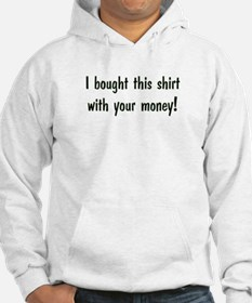I bought this shirt with your money! Hoodie