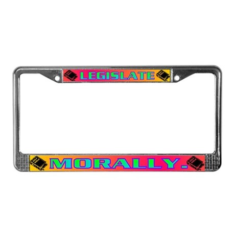 LEGISLATE MORALLY. License Plate Frame