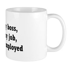 I love my boss, I love my job... Mug