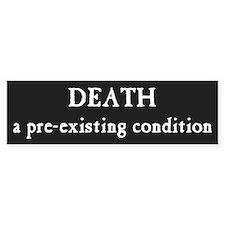 """""""Death...a pre-existing condition"""" Bumper Sticker"""