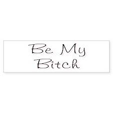 Be My Bitch .. Bumper Bumper Bumper Sticker