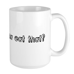 Are you gonna eat that? Mug