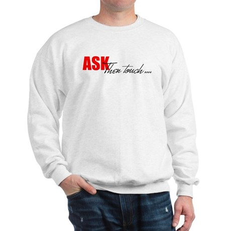 Ask, Then Touch... Sweatshirt