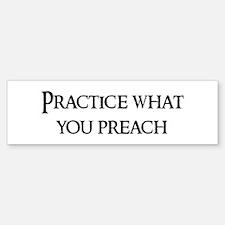 Practice what you preach Bumper Bumper Bumper Sticker