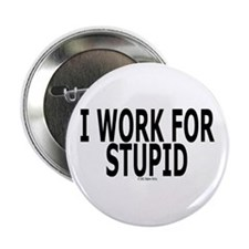 I WORK FOR STUPID Button