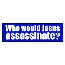 WHO WOULD JESUS ASSASSINATE? Bumper Bumper Sticker