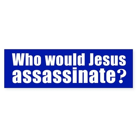 WHO WOULD JESUS ASSASSINATE? Bumper Sticker