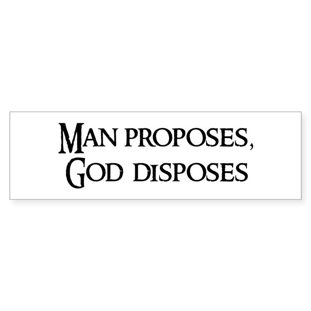 man proposes but god disposes Man proposes, but god disposes - thomas a kempis quotes from brainyquotecom.