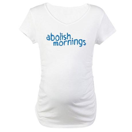 abolish mornings Maternity T-Shirt