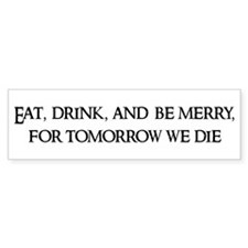 Eat, drink, and Bumper Bumper Sticker