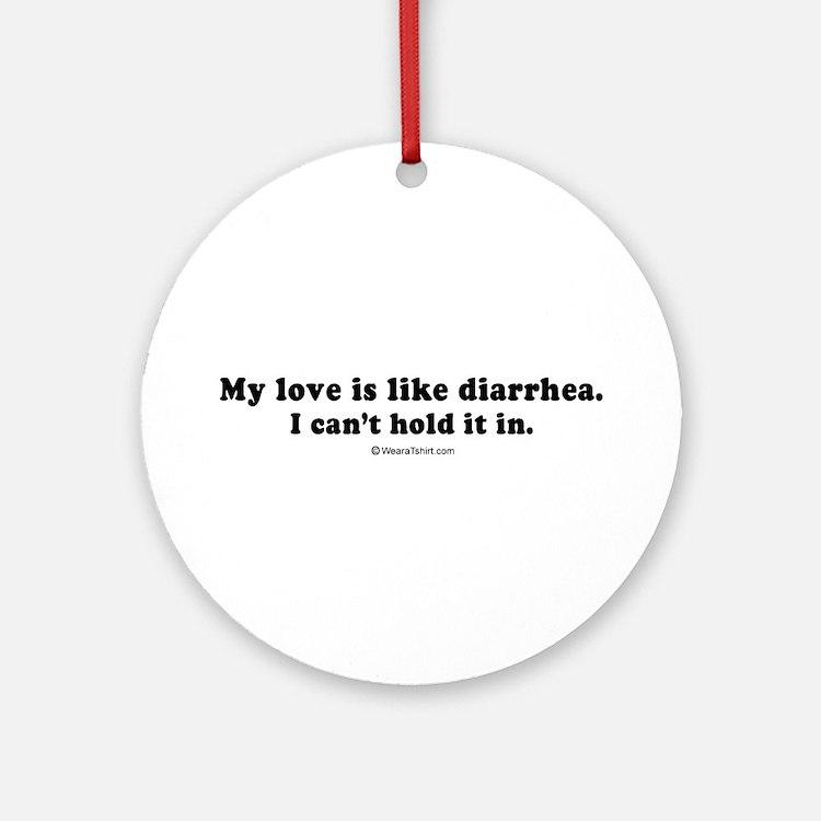 My love is like diarrhea -  Ornament (Round)