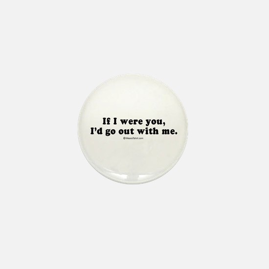 If I were you, I'd go out with me - Mini Button