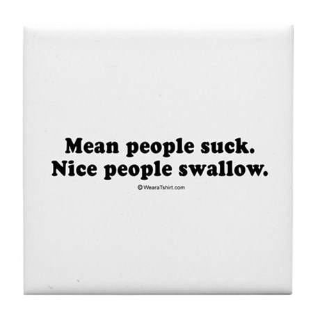 Mean people suck. Nice people swallo. - Tile Coas