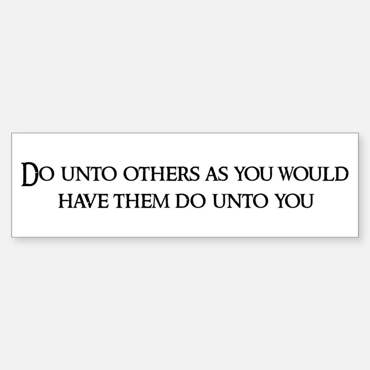 Do unto others as Bumper Bumper Bumper Sticker