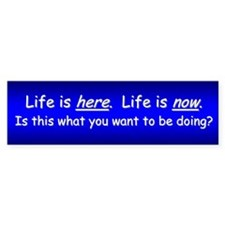 Life is Here and Now Bumper Sticker