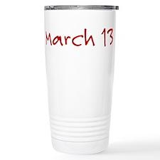 """March 13"" printed on a Travel Mug"