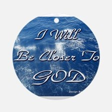 I Will Be Closer To God Ornament (Round)