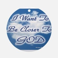 I Want To Be Closer To God Ornament (Round)