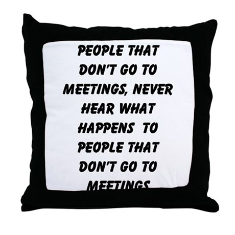 PEOPLE WHO DON'T GO TO MEETINGS Throw Pillow