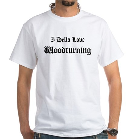 I Hella Love Woodturning White T-Shirt