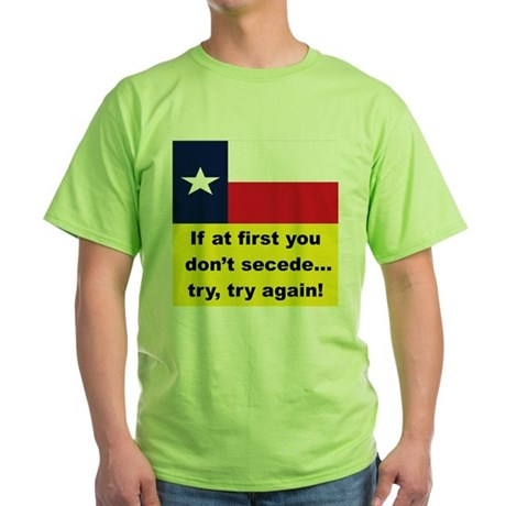 IF AT FIRST YOU DON'T SECEDE... Green T-Shirt