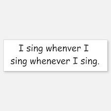 I sing whenever I sing Bumper Bumper Sticker
